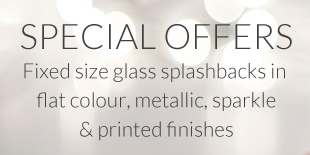 Special offers: fixed size glass splashbacks in flat colour, metallic, sparkle & printed finishes